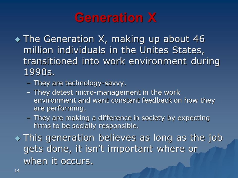14 Generation X The Generation X, making up about 46 million individuals in the Unites States, transitioned into work environment during 1990s. The Ge