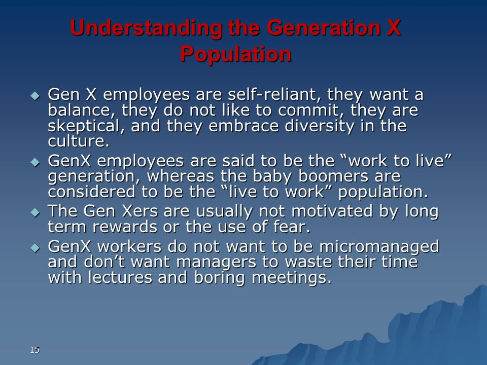 15 Understanding the Generation X Population Gen X employees are self-reliant, they want a balance, they do not like to commit, they are skeptical, an