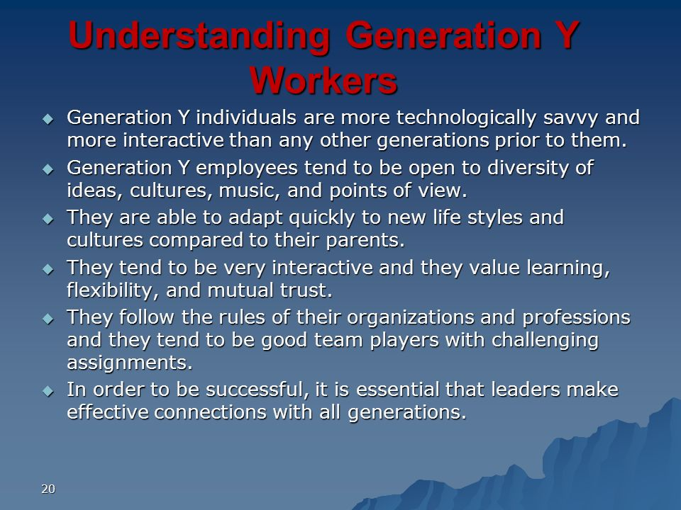 20 Understanding Generation Y Workers Generation Y individuals are more technologically savvy and more interactive than any other generations prior to