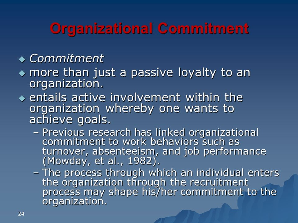 24 Organizational Commitment Commitment Commitment more than just a passive loyalty to an organization. more than just a passive loyalty to an organiz