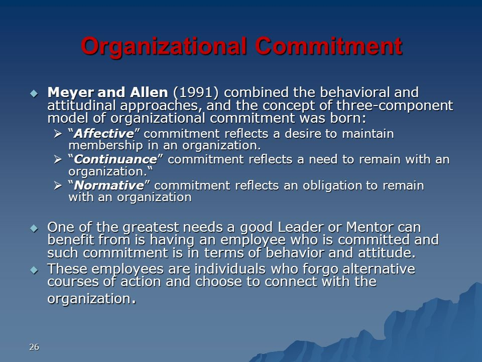 26 Organizational Commitment Meyer and Allen (1991) combined the behavioral and attitudinal approaches, and the concept of three-component model of or