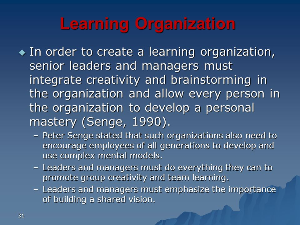 31 Learning Organization In order to create a learning organization, senior leaders and managers must integrate creativity and brainstorming in the or