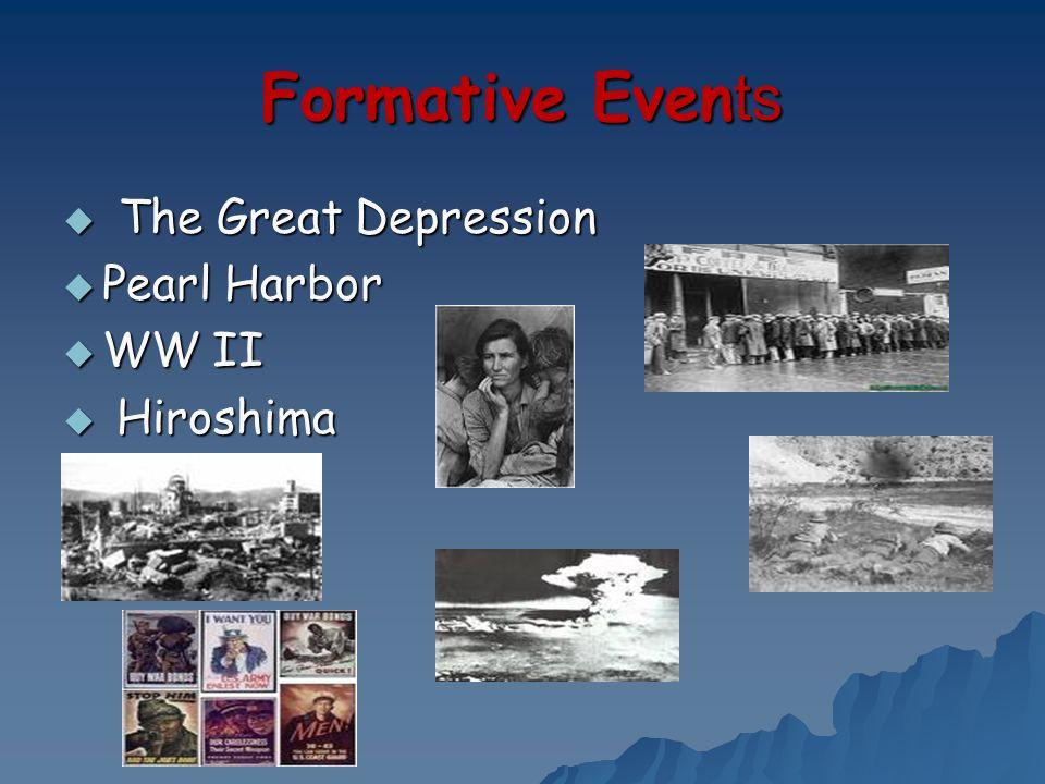 Formative Even ts The Great Depression The Great Depression Pearl Harbor Pearl Harbor WW II WW II Hiroshima Hiroshima