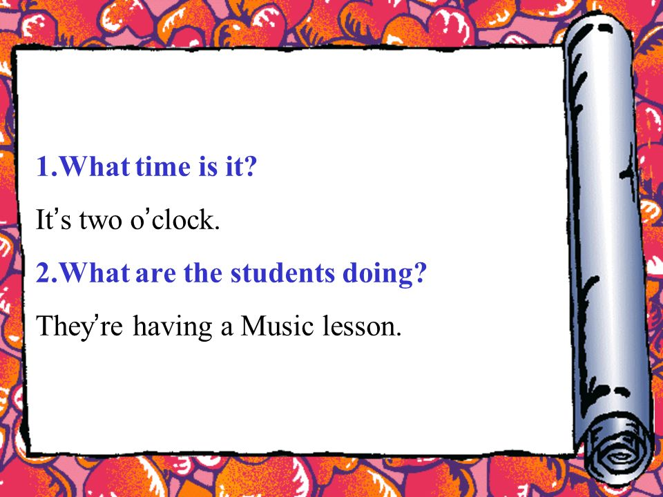 1.What time is it It s two o clock. 2.What are the students doing They re having a Music lesson.