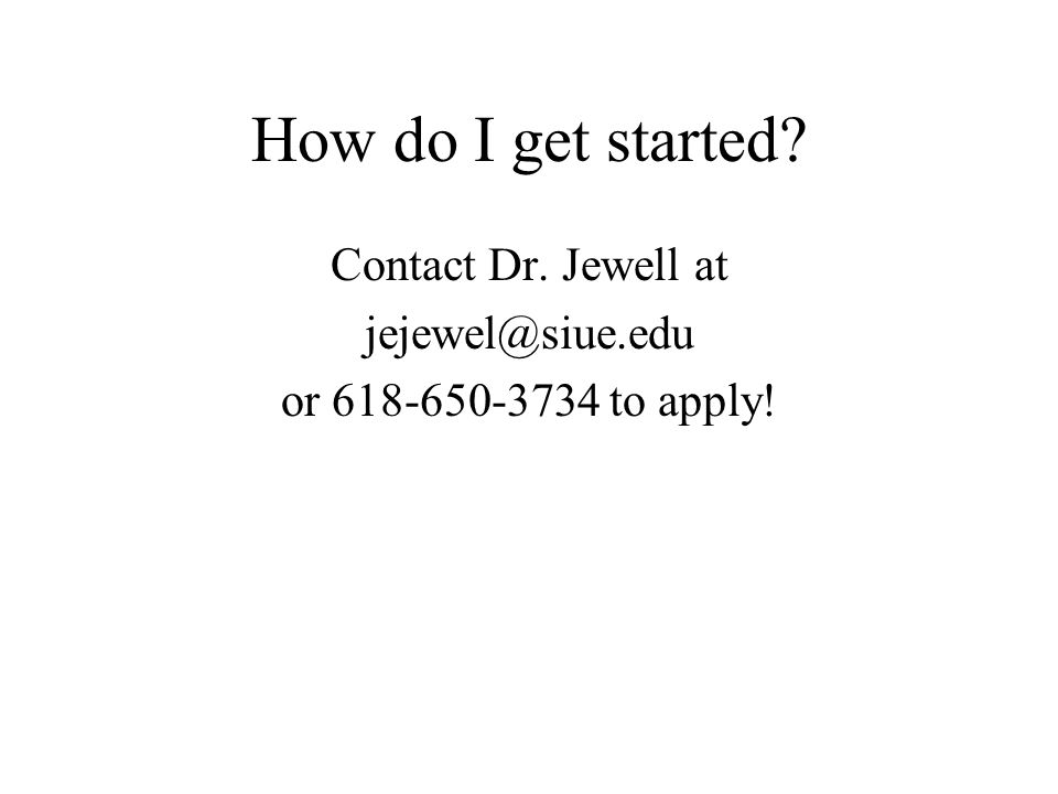How do I get started Contact Dr. Jewell at jejewel@siue.edu or 618-650-3734 to apply!