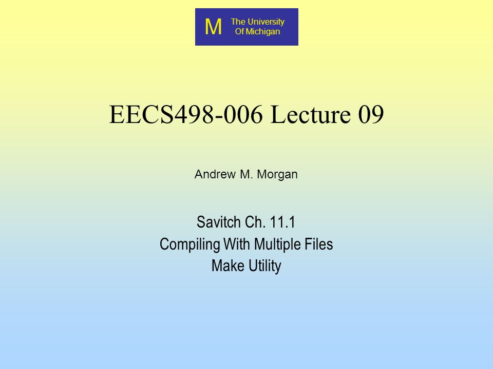 M The University Of Michigan Andrew M. Morgan EECS498-006 Lecture 09 Savitch Ch.