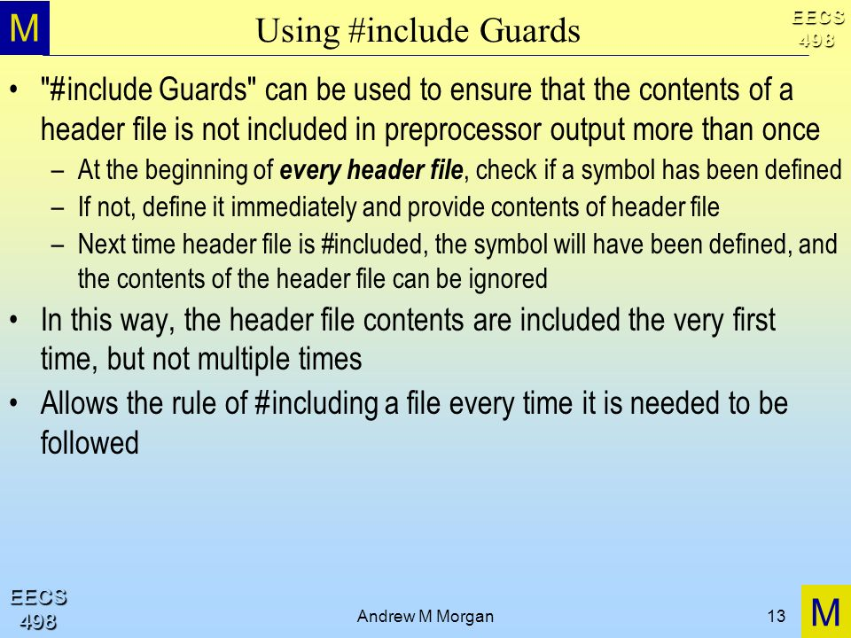 M M EECS498 EECS498 Andrew M Morgan13 Using #include Guards #include Guards can be used to ensure that the contents of a header file is not included in preprocessor output more than once –At the beginning of every header file, check if a symbol has been defined –If not, define it immediately and provide contents of header file –Next time header file is #included, the symbol will have been defined, and the contents of the header file can be ignored In this way, the header file contents are included the very first time, but not multiple times Allows the rule of #including a file every time it is needed to be followed