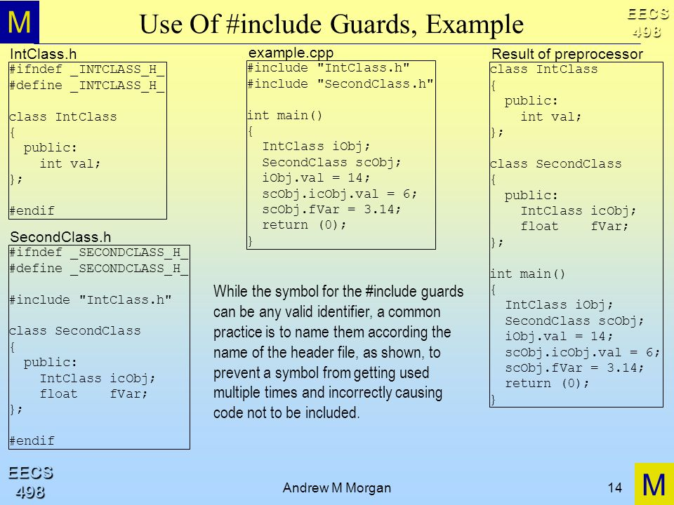 M M EECS498 EECS498 Andrew M Morgan14 Use Of #include Guards, Example #ifndef _INTCLASS_H_ #define _INTCLASS_H_ class IntClass { public: int val; }; #endif #include IntClass.h #include SecondClass.h int main() { IntClass iObj; SecondClass scObj; iObj.val = 14; scObj.icObj.val = 6; scObj.fVar = 3.14; return (0); } IntClass.h example.cpp #ifndef _SECONDCLASS_H_ #define _SECONDCLASS_H_ #include IntClass.h class SecondClass { public: IntClass icObj; float fVar; }; #endif SecondClass.h class IntClass { public: int val; }; class SecondClass { public: IntClass icObj; float fVar; }; int main() { IntClass iObj; SecondClass scObj; iObj.val = 14; scObj.icObj.val = 6; scObj.fVar = 3.14; return (0); } Result of preprocessor While the symbol for the #include guards can be any valid identifier, a common practice is to name them according the name of the header file, as shown, to prevent a symbol from getting used multiple times and incorrectly causing code not to be included.