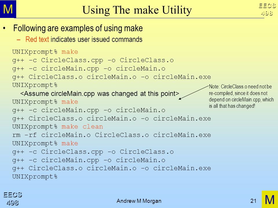 M M EECS498 EECS498 Andrew M Morgan21 Using The make Utility Following are examples of using make –Red text indicates user issued commands UNIXprompt% make g++ -c CircleClass.cpp -o CircleClass.o g++ -c circleMain.cpp -o circleMain.o g++ CircleClass.o circleMain.o -o circleMain.exe UNIXprompt% UNIXprompt% make g++ -c circleMain.cpp -o circleMain.o g++ CircleClass.o circleMain.o -o circleMain.exe UNIXprompt% make clean rm -rf circleMain.o CircleClass.o circleMain.exe UNIXprompt% make g++ -c CircleClass.cpp -o CircleClass.o g++ -c circleMain.cpp -o circleMain.o g++ CircleClass.o circleMain.o -o circleMain.exe UNIXprompt% Note: CircleClass.o need not be re-compiled, since it does not depend on circleMain.cpp, which is all that has changed!