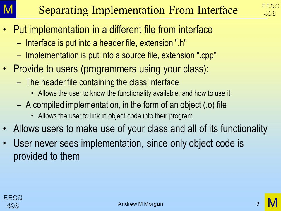 M M EECS498 EECS498 Andrew M Morgan3 Separating Implementation From Interface Put implementation in a different file from interface –Interface is put into a header file, extension .h –Implementation is put into a source file, extension .cpp Provide to users (programmers using your class): –The header file containing the class interface Allows the user to know the functionality available, and how to use it –A compiled implementation, in the form of an object (.o) file Allows the user to link in object code into their program Allows users to make use of your class and all of its functionality User never sees implementation, since only object code is provided to them