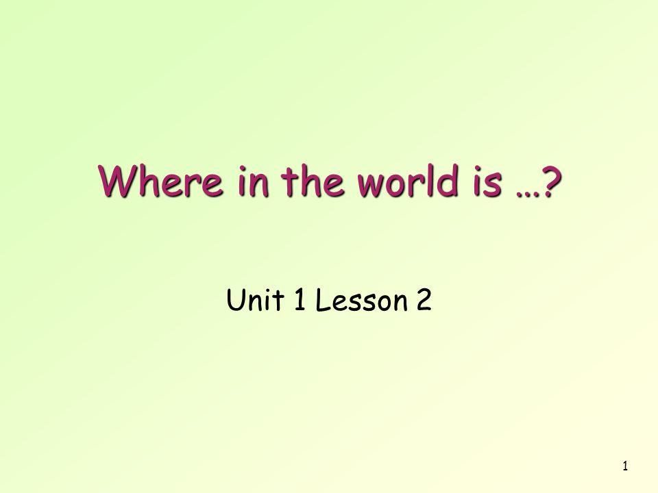 1 Where in the world is …? Unit 1 Lesson 2