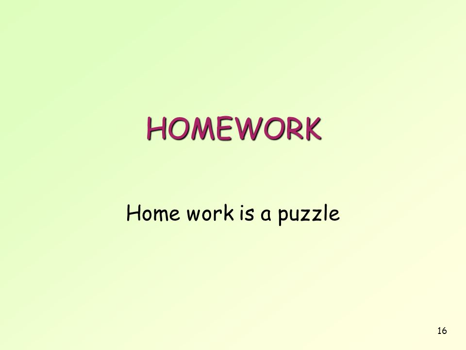 16 HOMEWORK Home work is a puzzle