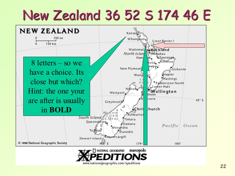 22 New Zealand 36 52 S 174 46 E 8 letters – so we have a choice. Its close but which? Hint: the one your are after is usually in BOLD