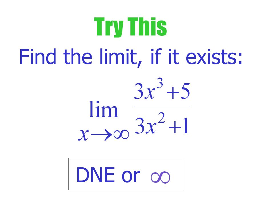 Example Find the limit, if it exists: Indeter- minate form Divide top & bottom by highest power of x in denominator.