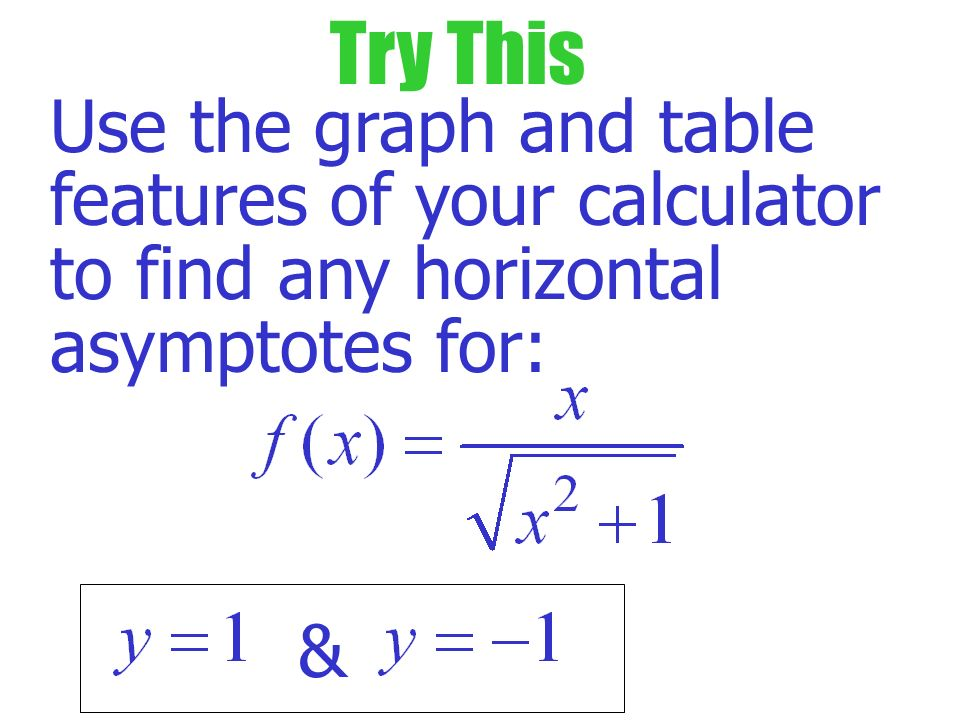 Try This Use the graph and table features of your calculator to find any horizontal asymptotes for: