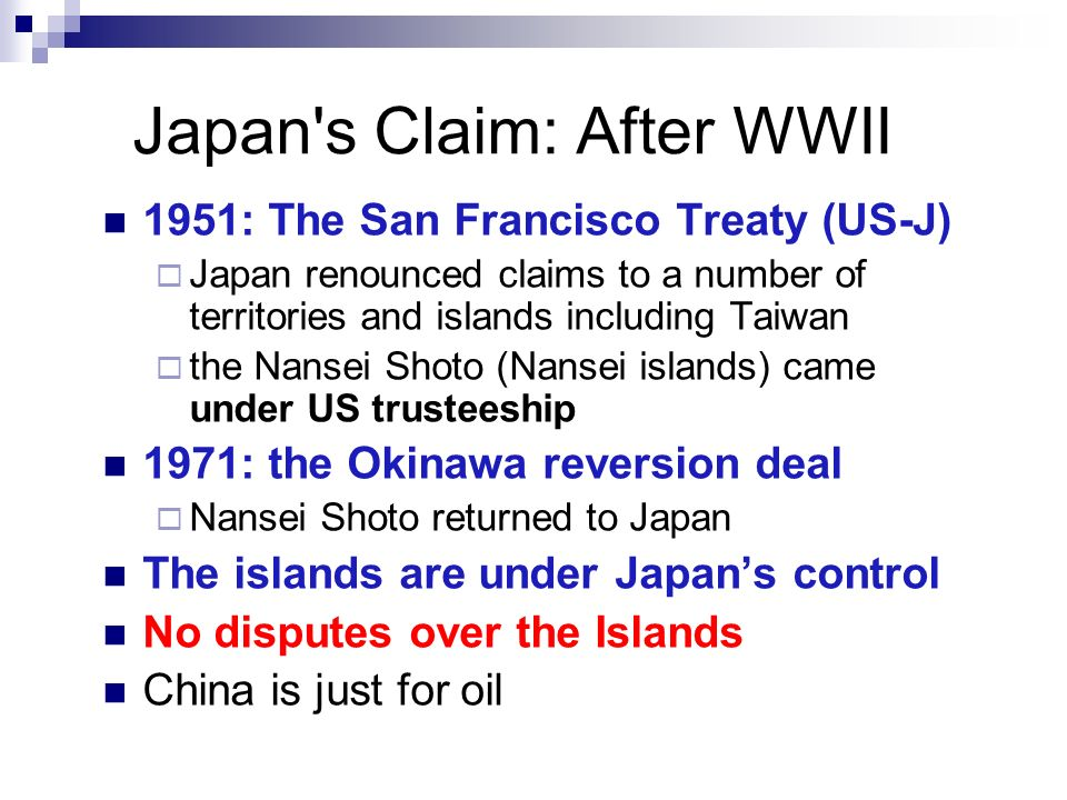 Japan's Claim: After WWII 1951: The San Francisco Treaty (US-J) Japan renounced claims to a number of territories and islands including Taiwan the Nan