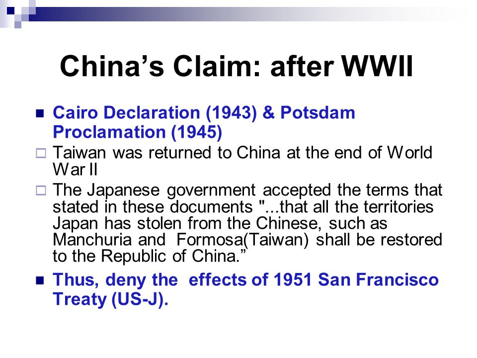 Chinas Claim: after WWII Cairo Declaration (1943) & Potsdam Proclamation (1945) Taiwan was returned to China at the end of World War II The Japanese g