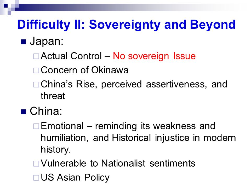 Difficulty II: Sovereignty and Beyond Japan: Actual Control – No sovereign Issue Concern of Okinawa Chinas Rise, perceived assertiveness, and threat C