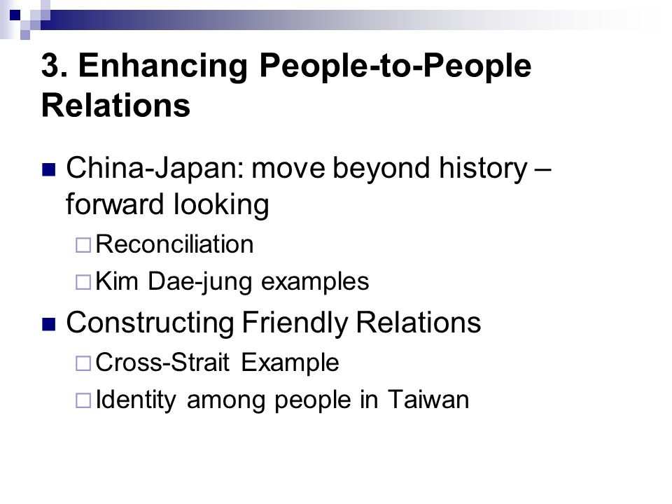 3. Enhancing People-to-People Relations China-Japan: move beyond history – forward looking Reconciliation Kim Dae-jung examples Constructing Friendly