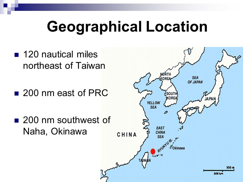 Geographical Location 120 nautical miles northeast of Taiwan 200 nm east of PRC 200 nm southwest of Naha, Okinawa