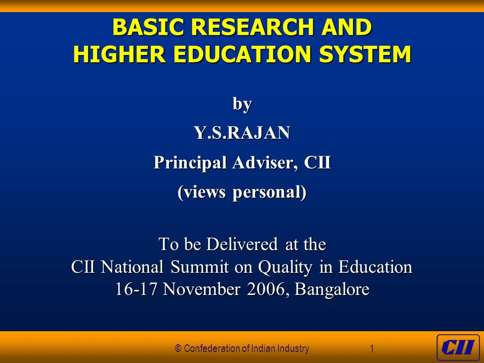 © Confederation of Indian Industry1 BASIC RESEARCH AND HIGHER EDUCATION SYSTEM byY.S.RAJAN Principal Adviser, CII (views personal) To be Delivered at the CII National Summit on Quality in Education 16-17 November 2006, Bangalore
