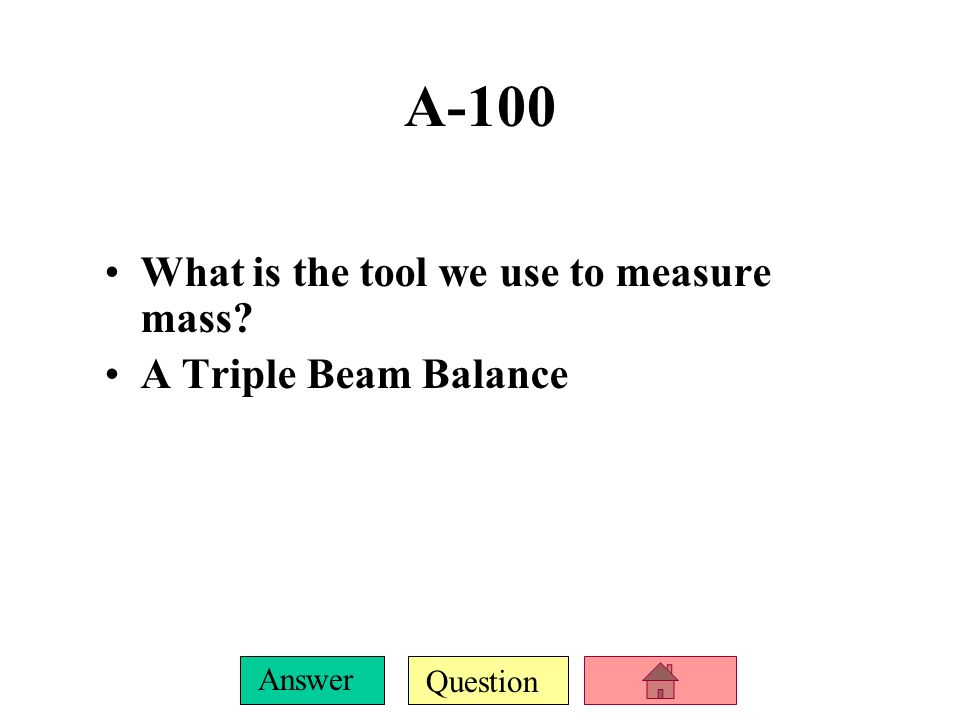 Question Answer A-100 What is the tool we use to measure mass? A Triple Beam Balance