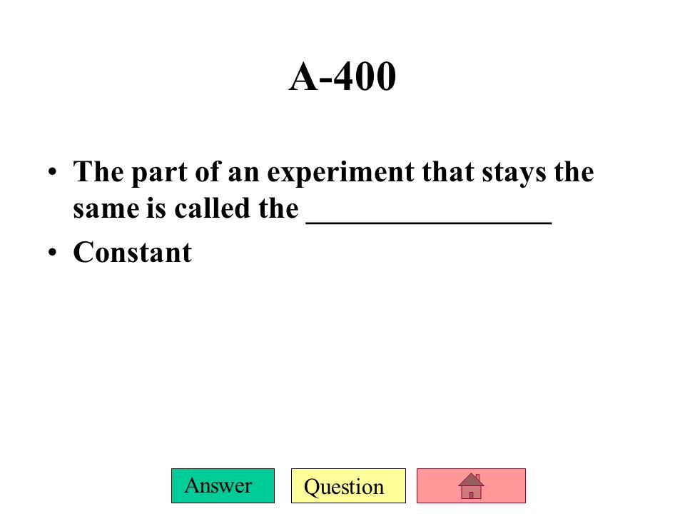 Question Answer A-400 The part of an experiment that stays the same is called the ________________ Constant