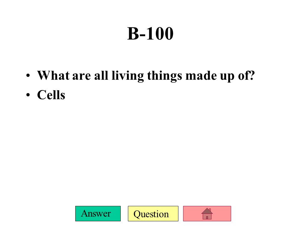 Question Answer What are all living things made up of? Cells B-100