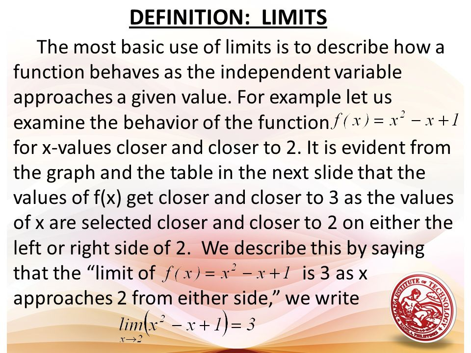 DEFINITION: LIMITS The most basic use of limits is to describe how a function behaves as the independent variable approaches a given value. For exampl