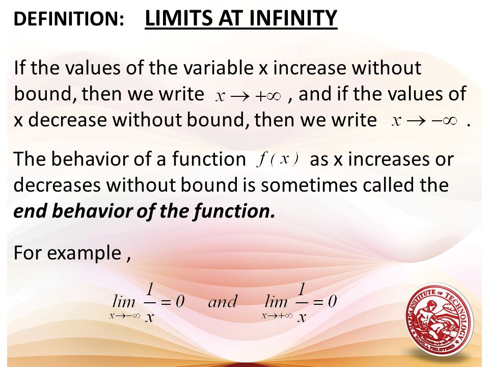 DEFINITION: LIMITS AT INFINITY The behavior of a function as x increases or decreases without bound is sometimes called the end behavior of the functi