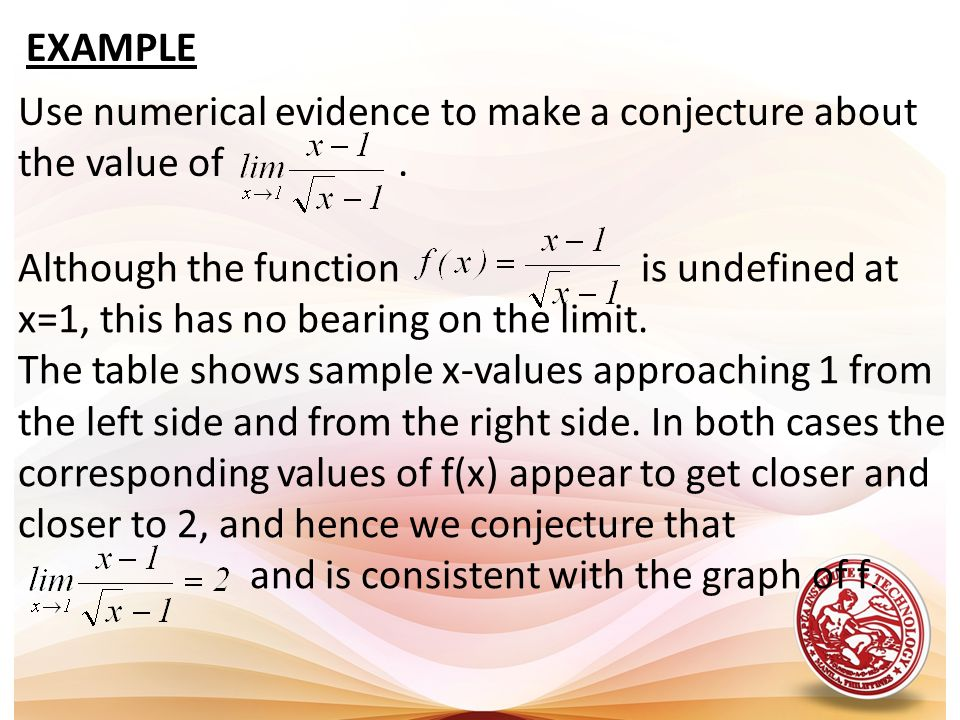 EXAMPLE Use numerical evidence to make a conjecture about the value of. Although the function is undefined at x=1, this has no bearing on the limit. T