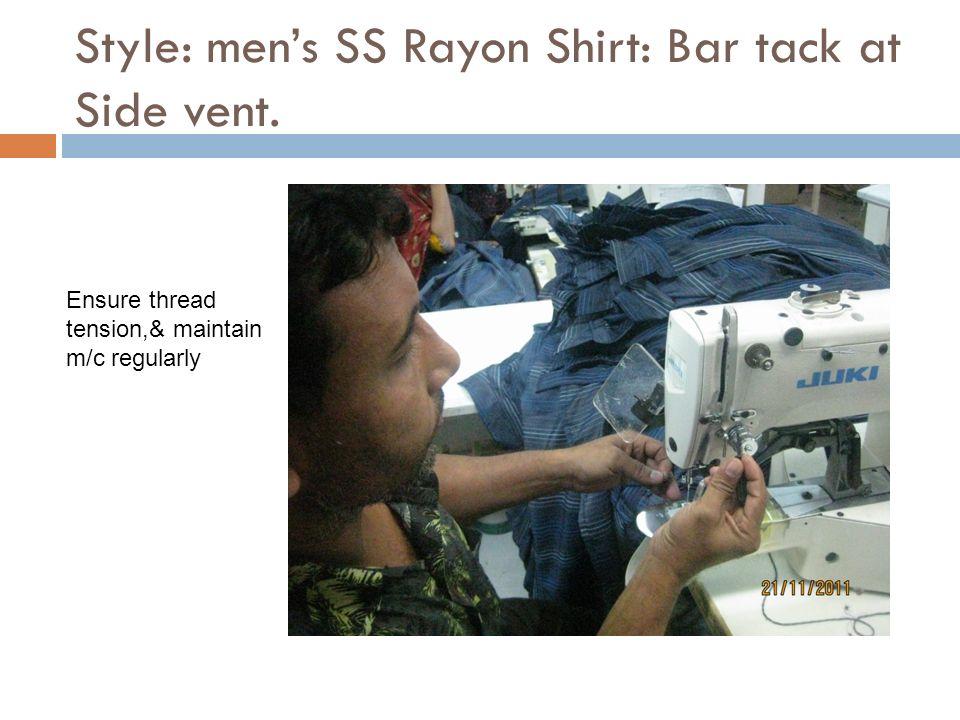 Style: mens SS Rayon Shirt: Bar tack at Side vent. Ensure thread tension,& maintain m/c regularly