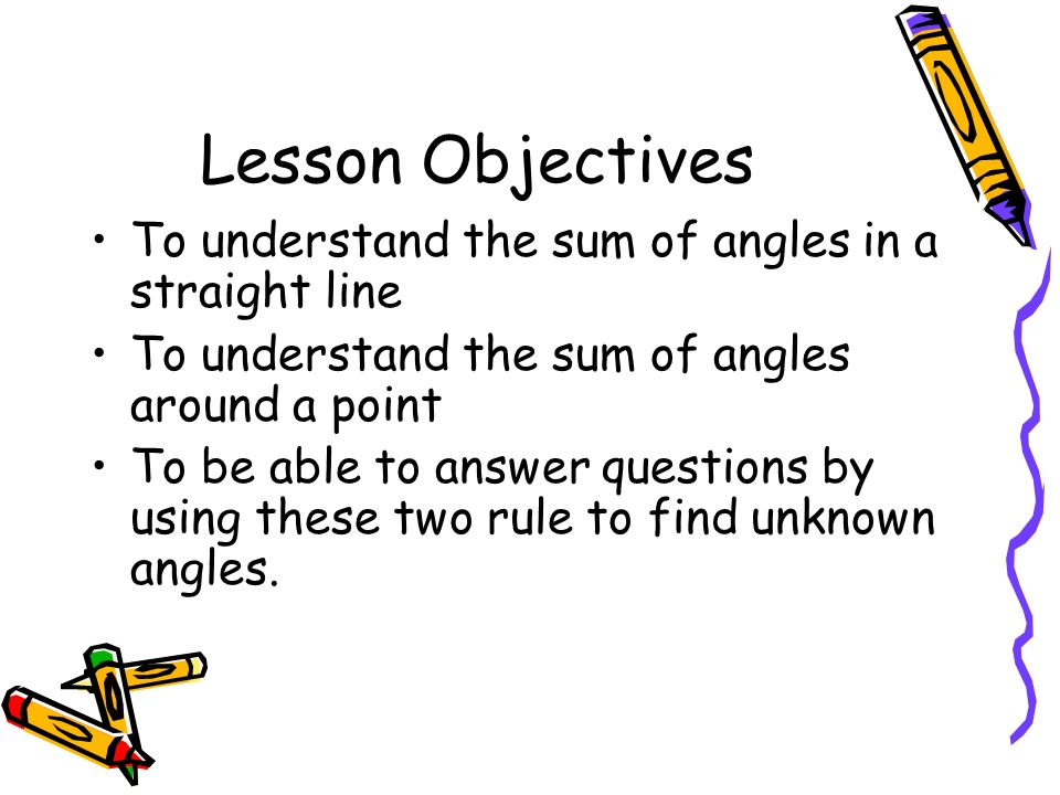 Lesson Objectives To understand the sum of angles in a straight line To understand the sum of angles around a point To be able to answer questions by