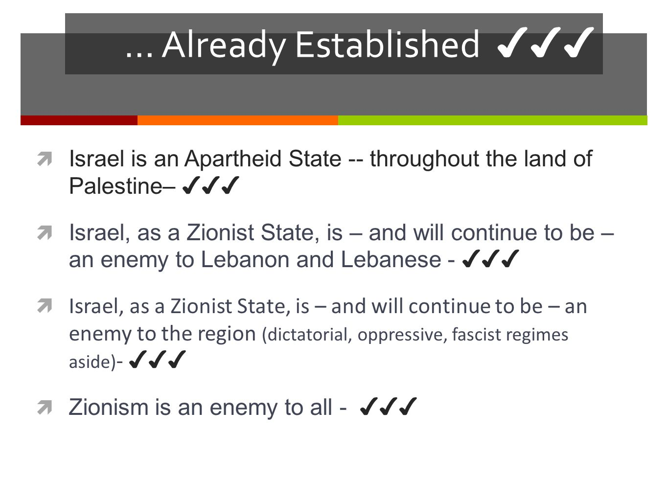 Already Established… Israel is an Apartheid State -- throughout the land of Palestine– The prolonged occupation and colonization of Gaza and the West Bank, including east Jerusalem, and other Arab territories; The system of racial discrimination against Palestinian citizens of Israel; and The persistent denial of the UN-sanctioned rights of the Palestinian refugees, paramount among which is their right to reparations and to return to their homes of origin, in accordance with UNGA Res.