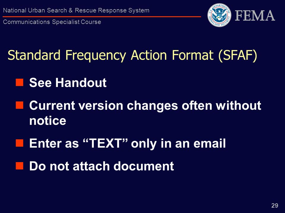 29 National Urban Search & Rescue Response System Communications Specialist Course Standard Frequency Action Format (SFAF) See Handout Current version