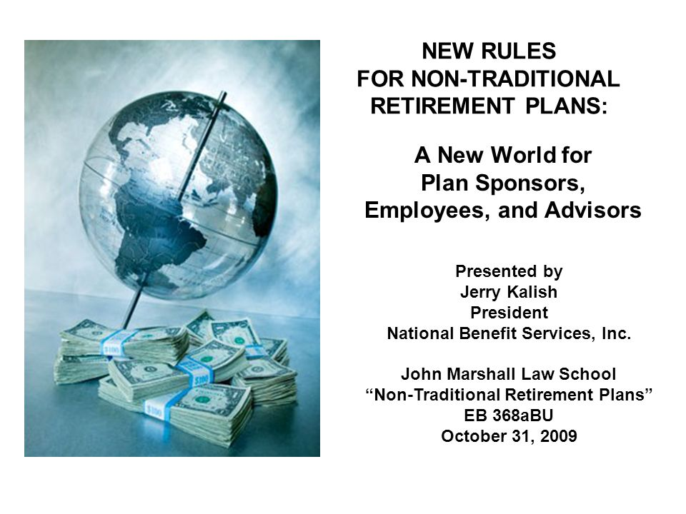 NEW RULES FOR NON-TRADITIONAL RETIREMENT PLANS: A New World for Plan Sponsors, Employees, and Advisors Presented by Jerry Kalish President National Benefit Services, Inc.