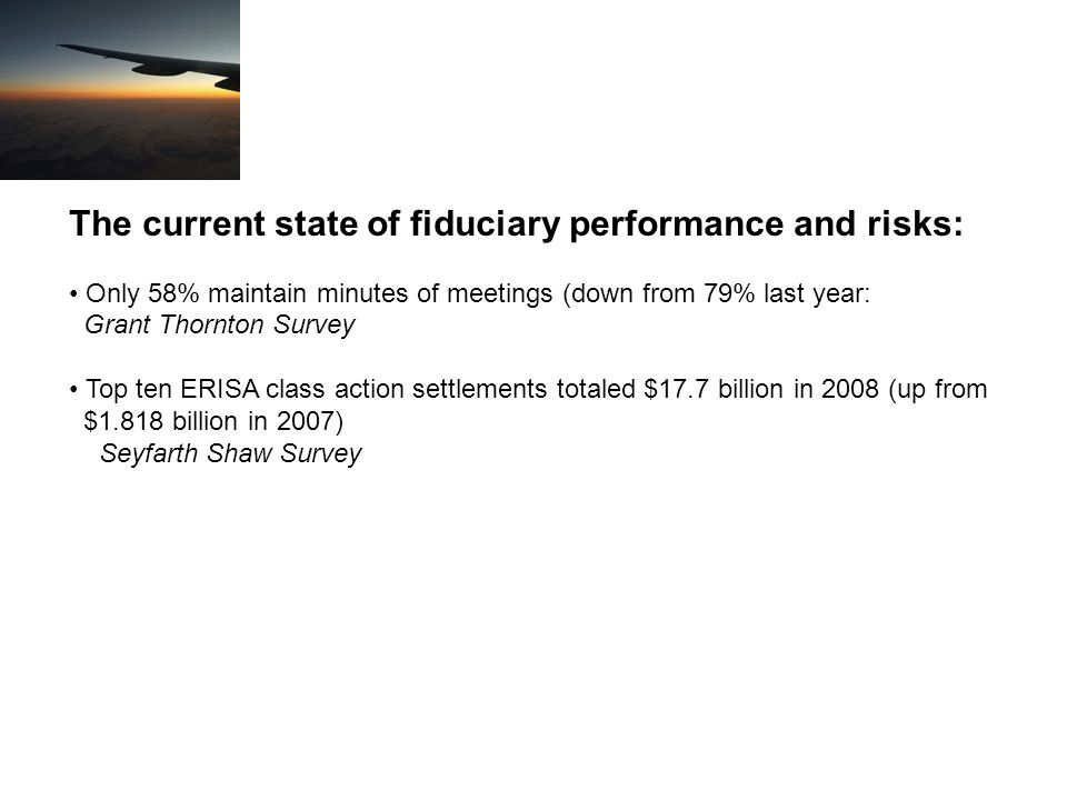 The current state of fiduciary performance and risks: Only 58% maintain minutes of meetings (down from 79% last year: Grant Thornton Survey Top ten ERISA class action settlements totaled $17.7 billion in 2008 (up from $1.818 billion in 2007) Seyfarth Shaw Survey