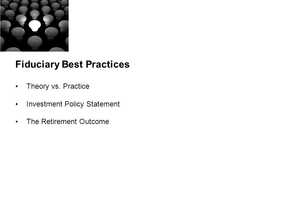 Fiduciary Best Practices Theory vs. Practice Investment Policy Statement The Retirement Outcome
