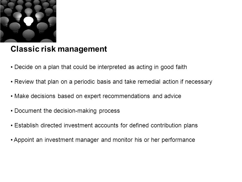 Classic risk management Decide on a plan that could be interpreted as acting in good faith Review that plan on a periodic basis and take remedial action if necessary Make decisions based on expert recommendations and advice Document the decision-making process Establish directed investment accounts for defined contribution plans Appoint an investment manager and monitor his or her performance