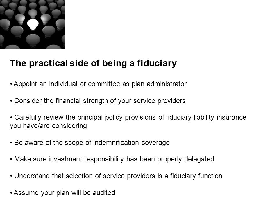 The practical side of being a fiduciary Appoint an individual or committee as plan administrator Consider the financial strength of your service providers Carefully review the principal policy provisions of fiduciary liability insurance you have/are considering Be aware of the scope of indemnification coverage Make sure investment responsibility has been properly delegated Understand that selection of service providers is a fiduciary function Assume your plan will be audited