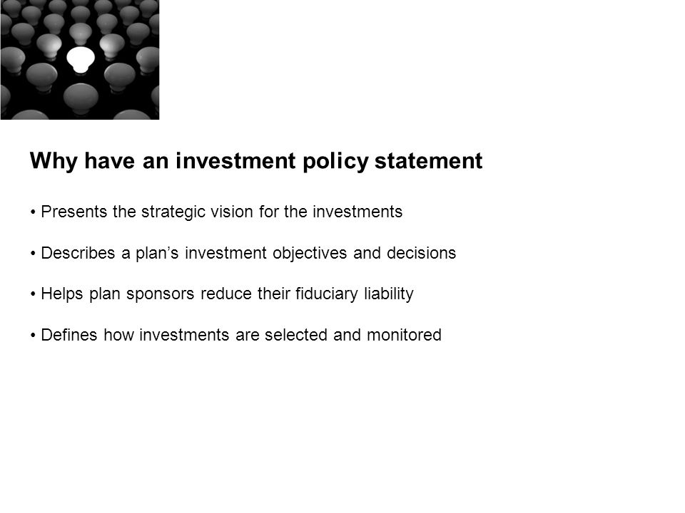 Why have an investment policy statement Presents the strategic vision for the investments Describes a plans investment objectives and decisions Helps plan sponsors reduce their fiduciary liability Defines how investments are selected and monitored