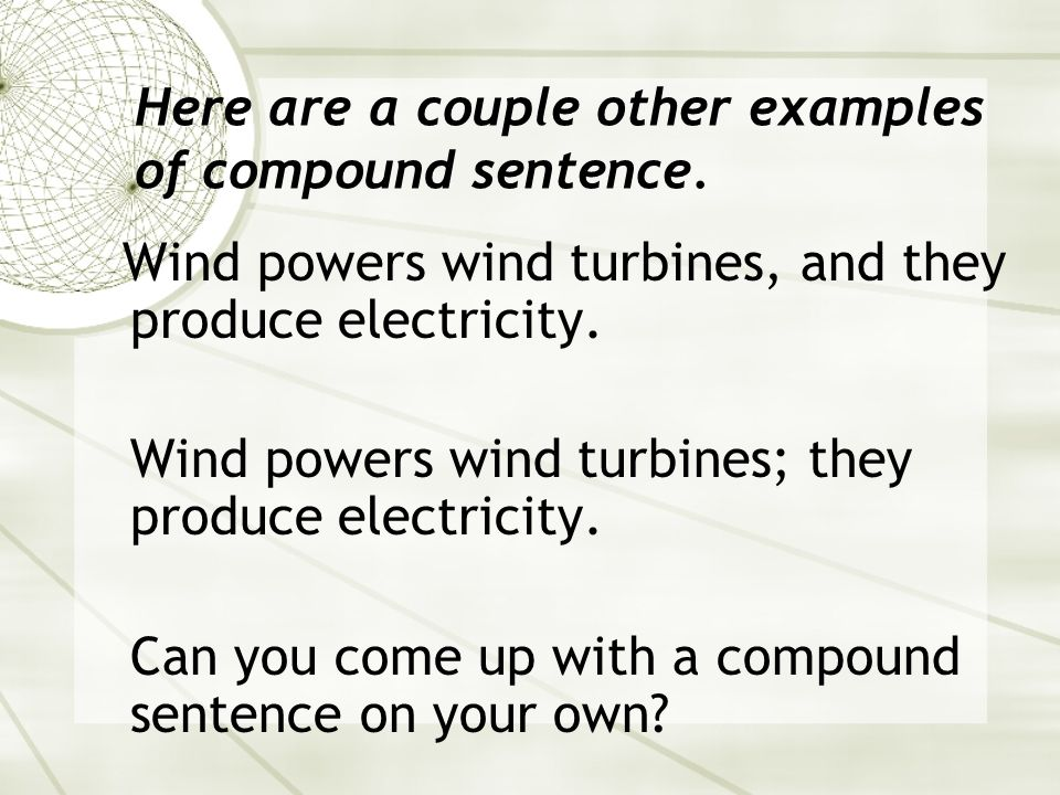 Compound Sentences Compound sentences consist of two or more independent clauses. The clauses should be connected by a semi colon or a comma, and a co