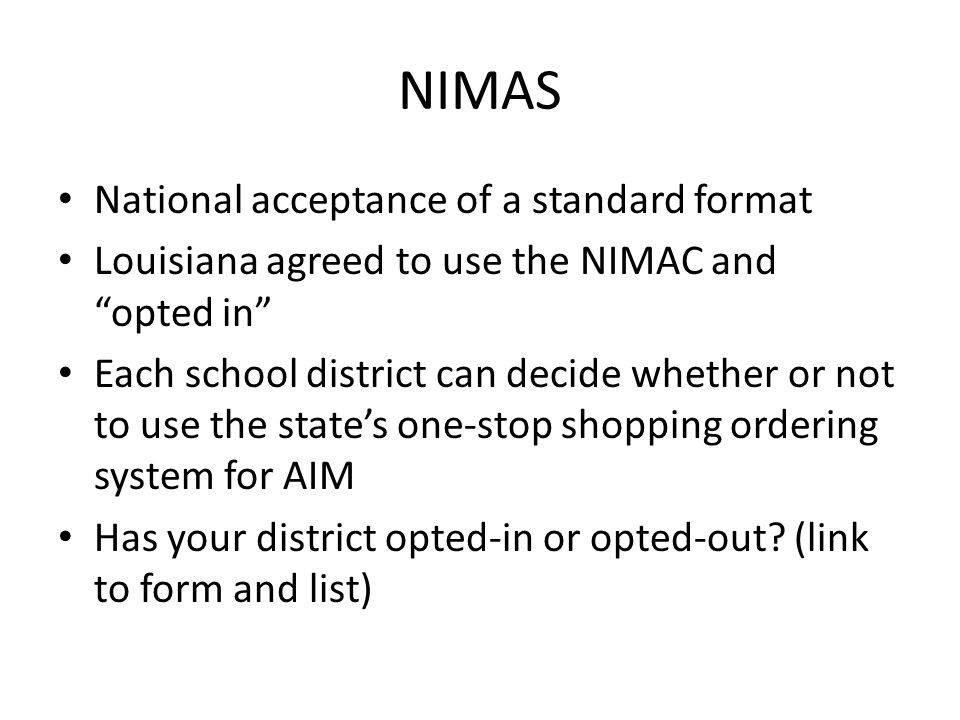 NIMAS National acceptance of a standard format Louisiana agreed to use the NIMAC and opted in Each school district can decide whether or not to use the states one-stop shopping ordering system for AIM Has your district opted-in or opted-out.