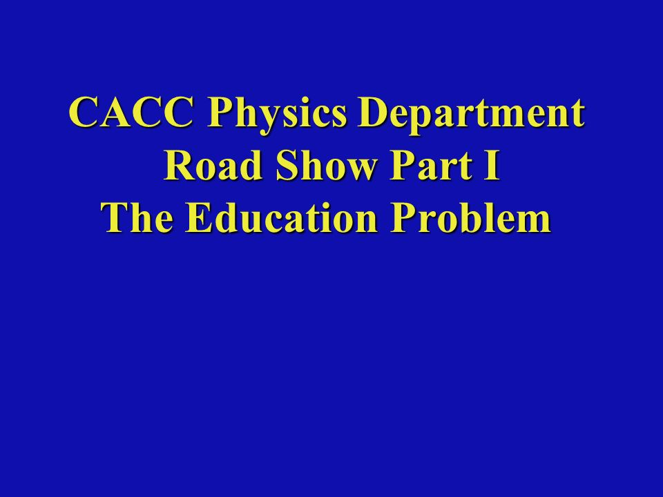 CACC Physics Department Road Show Part I The Education Problem