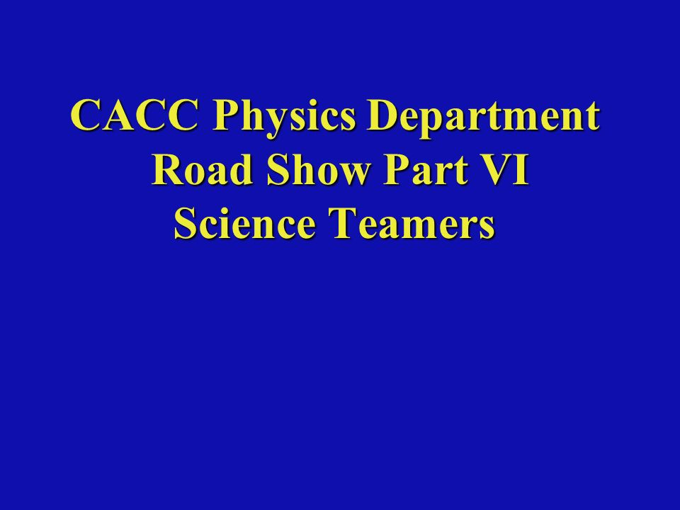 CACC Physics Department Road Show Part VI Science Teamers
