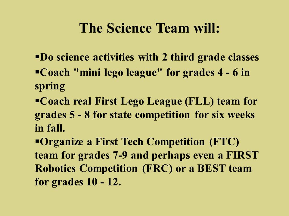The Science Team will: Do science activities with 2 third grade classes Coach mini lego league for grades 4 - 6 in spring Coach real First Lego League (FLL) team for grades 5 - 8 for state competition for six weeks in fall.