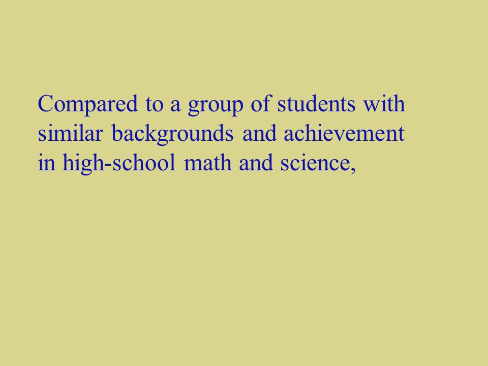 Compared to a group of students with similar backgrounds and achievement in high-school math and science,
