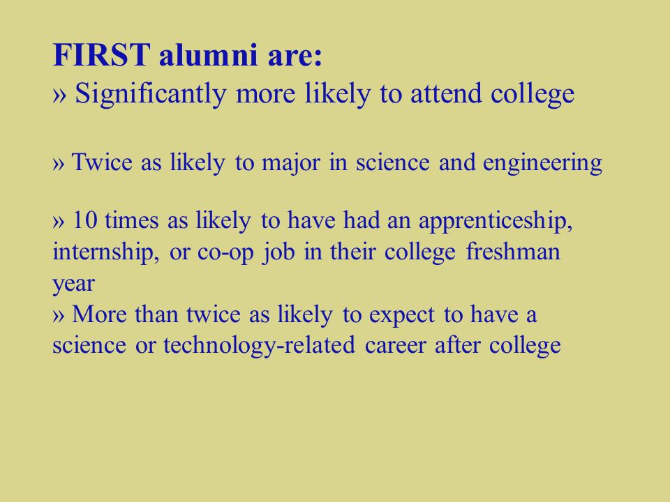 FIRST alumni are: » Significantly more likely to attend college » Twice as likely to major in science and engineering » 10 times as likely to have had an apprenticeship, internship, or co-op job in their college freshman year » More than twice as likely to expect to have a science or technology-related career after college