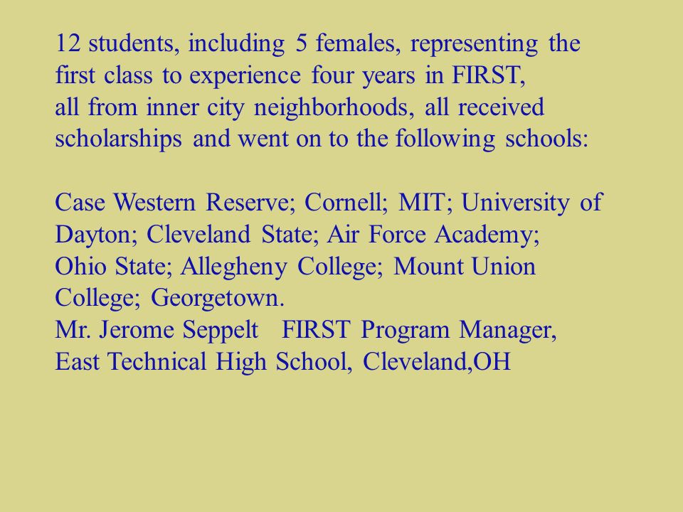 12 students, including 5 females, representing the first class to experience four years in FIRST, all from inner city neighborhoods, all received scholarships and went on to the following schools: Case Western Reserve; Cornell; MIT; University of Dayton; Cleveland State; Air Force Academy; Ohio State; Allegheny College; Mount Union College; Georgetown.