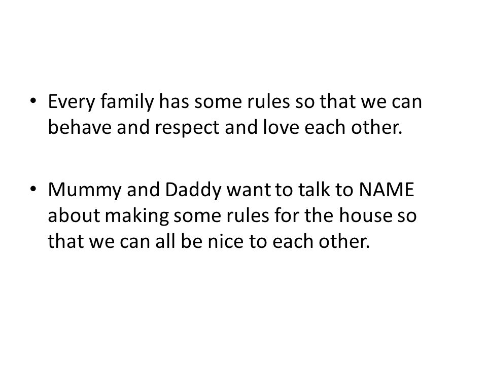 Every family has some rules so that we can behave and respect and love each other. Mummy and Daddy want to talk to NAME about making some rules for th